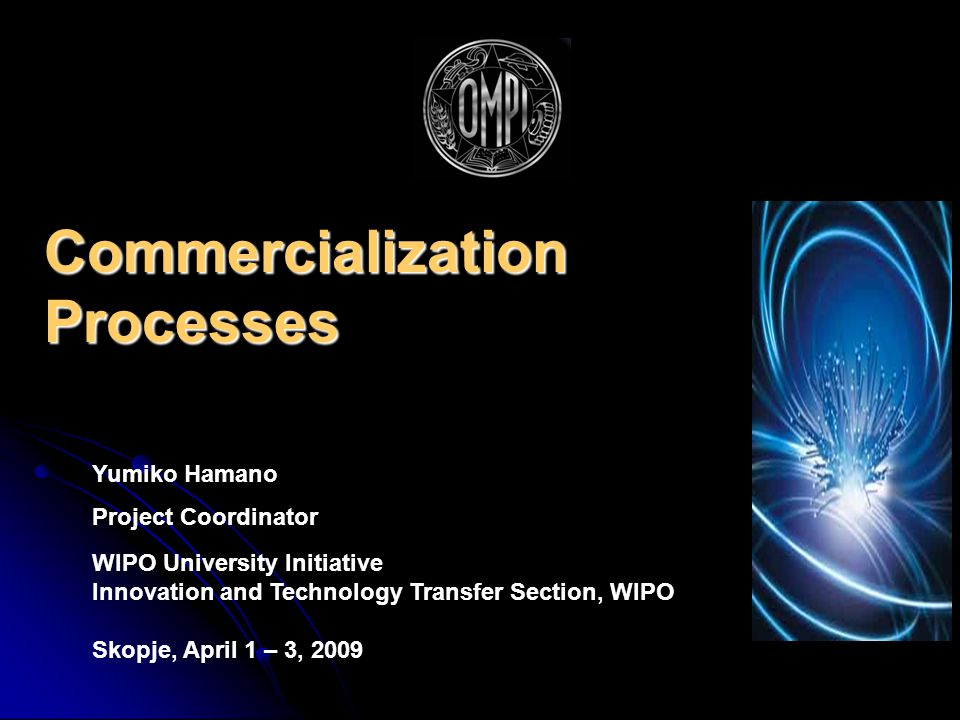 Commercialization Processes Yumiko Hamano Project Coordinator WIPO University Initiative Innovation and Technology Transfer Section, WIPO Skopje, April 1 – 3, 2009