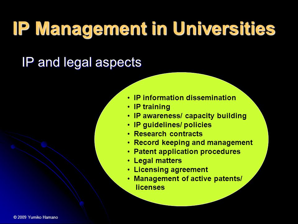 IP Management in Universities IP and legal aspects IP and legal aspects IP information dissemination IP training IP awareness/ capacity building IP guidelines/ policies Research contracts Record keeping and management Patent application procedures Legal matters Licensing agreement Management of active patents/ licenses © 2009 Yumiko Hamano