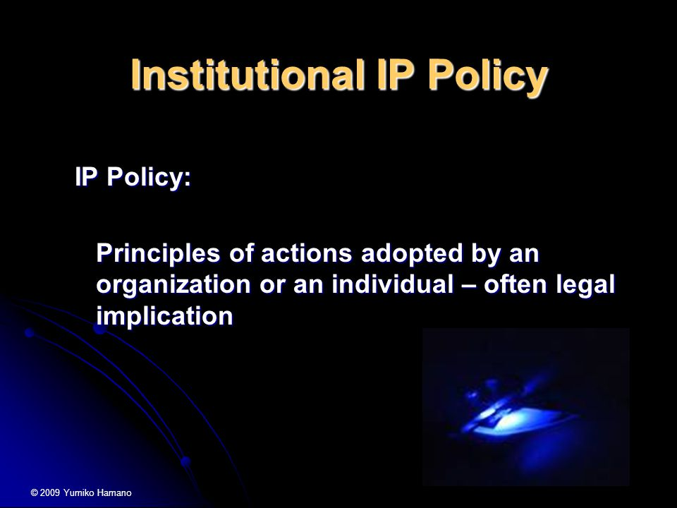 Institutional IP Policy IP Policy: Principles of actions adopted by an organization or an individual – often legal implication © 2009 Yumiko Hamano