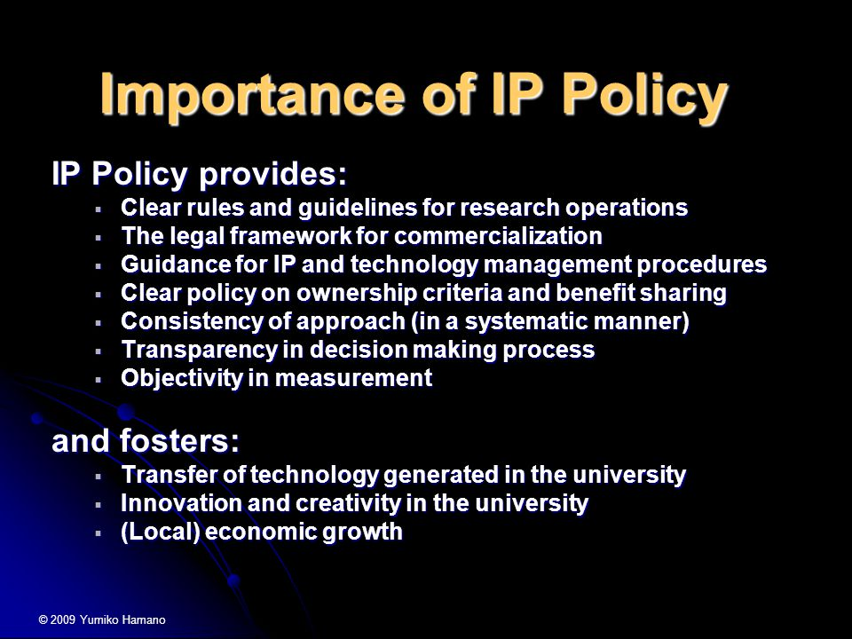 Importance of IP Policy IP Policy provides:  Clear rules and guidelines for research operations  The legal framework for commercialization  Guidance for IP and technology management procedures  Clear policy on ownership criteria and benefit sharing  Consistency of approach (in a systematic manner)  Transparency in decision making process  Objectivity in measurement and fosters:  Transfer of technology generated in the university  Innovation and creativity in the university  (Local) economic growth © 2009 Yumiko Hamano