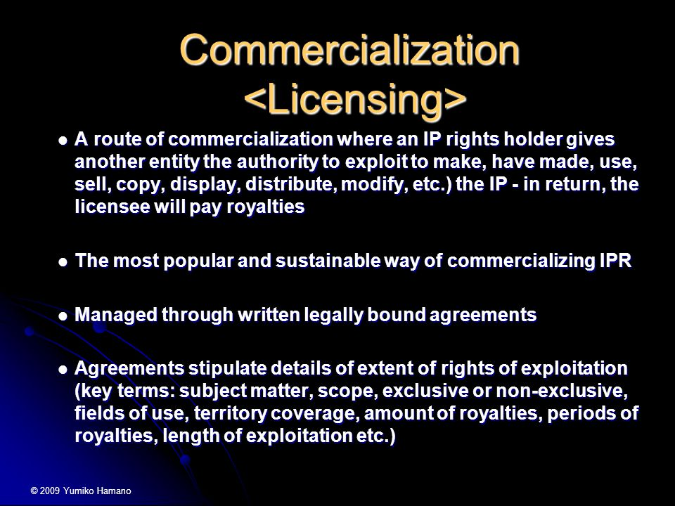 Commercialization Commercialization A route of commercialization where an IP rights holder gives another entity the authority to exploit to make, have made, use, sell, copy, display, distribute, modify, etc.) the IP - in return, the licensee will pay royalties A route of commercialization where an IP rights holder gives another entity the authority to exploit to make, have made, use, sell, copy, display, distribute, modify, etc.) the IP - in return, the licensee will pay royalties The most popular and sustainable way of commercializing IPR The most popular and sustainable way of commercializing IPR Managed through written legally bound agreements Managed through written legally bound agreements Agreements stipulate details of extent of rights of exploitation (key terms: subject matter, scope, exclusive or non-exclusive, fields of use, territory coverage, amount of royalties, periods of royalties, length of exploitation etc.) Agreements stipulate details of extent of rights of exploitation (key terms: subject matter, scope, exclusive or non-exclusive, fields of use, territory coverage, amount of royalties, periods of royalties, length of exploitation etc.) © 2009 Yumiko Hamano