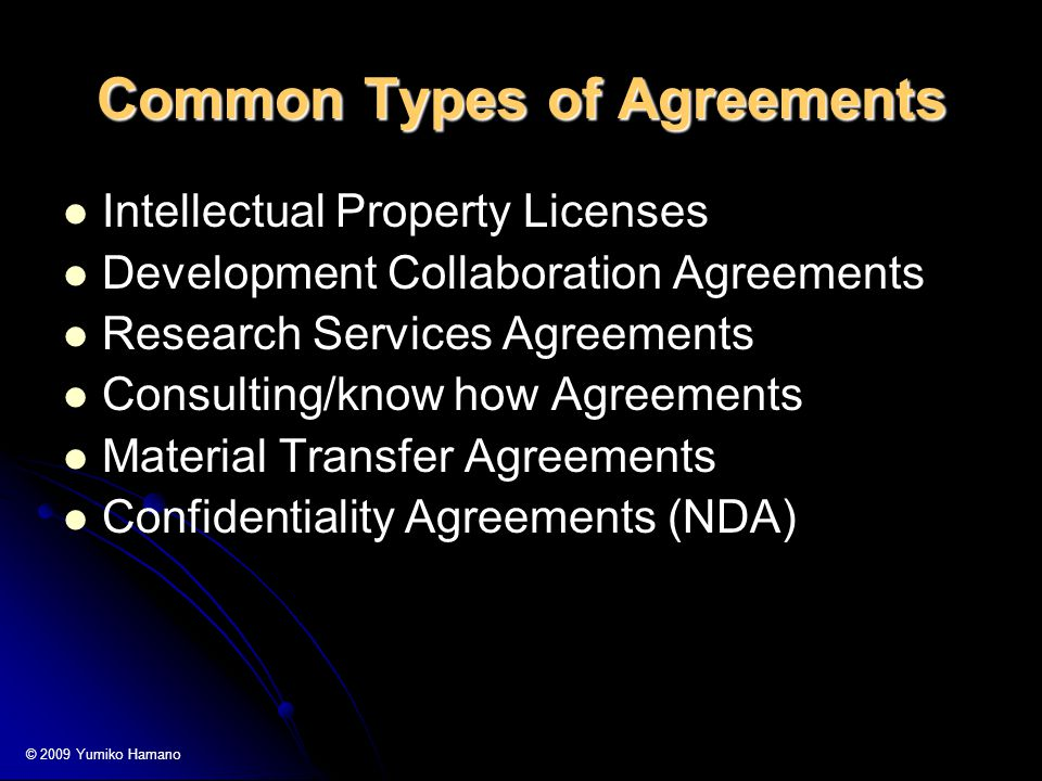 Common Types of Agreements Intellectual Property Licenses Development Collaboration Agreements Research Services Agreements Consulting/know how Agreements Material Transfer Agreements Confidentiality Agreements (NDA) © 2009 Yumiko Hamano
