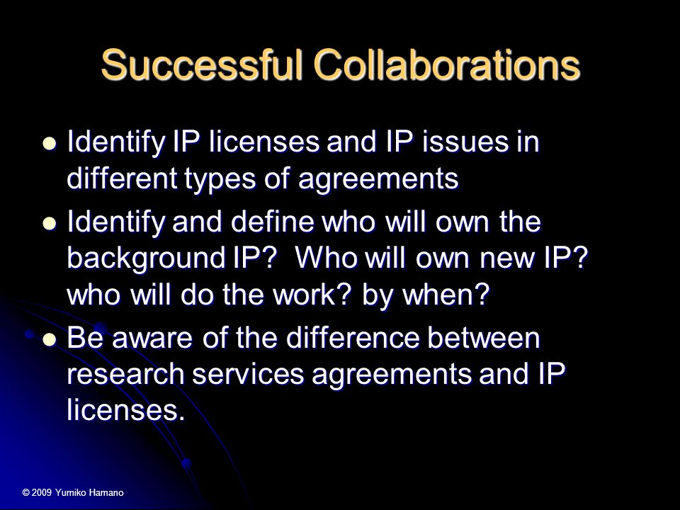 Successful Collaborations Identify IP licenses and IP issues in different types of agreements Identify IP licenses and IP issues in different types of agreements Identify and define who will own the background IP.