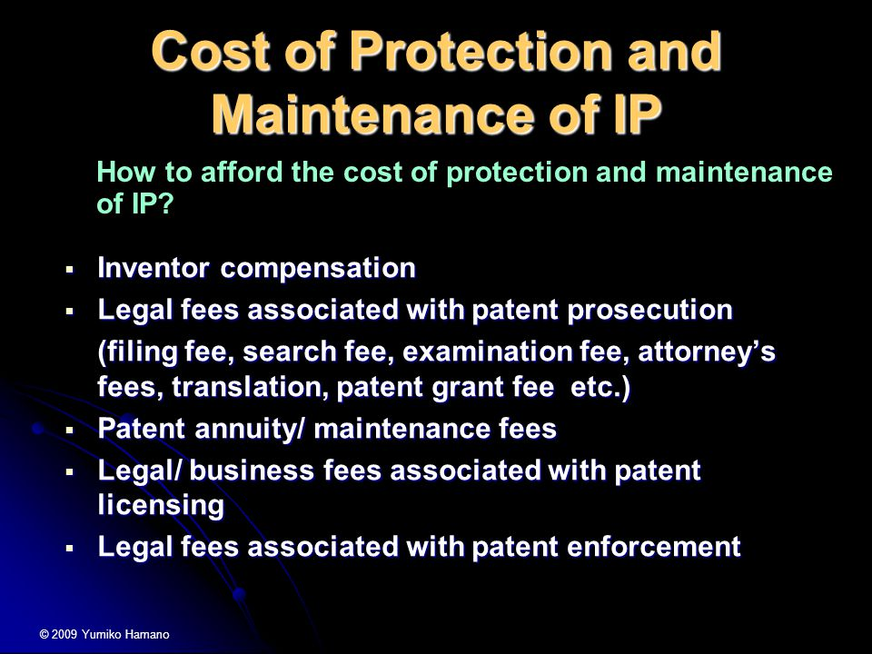 Cost of Protection and Maintenance of IP  Inventor compensation  Legal fees associated with patent prosecution (filing fee, search fee, examination fee, attorney's fees, translation, patent grant fee etc.)  Patent annuity/ maintenance fees  Legal/ business fees associated with patent licensing  Legal fees associated with patent enforcement How to afford the cost of protection and maintenance of IP.