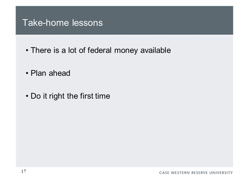17 Take-home lessons There is a lot of federal money available Plan ahead Do it right the first time