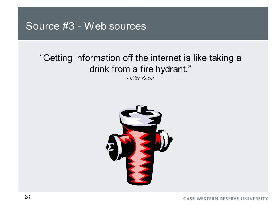 26 Source #3 - Web sources Getting information off the internet is like taking a drink from a fire hydrant. - Mitch Kapor