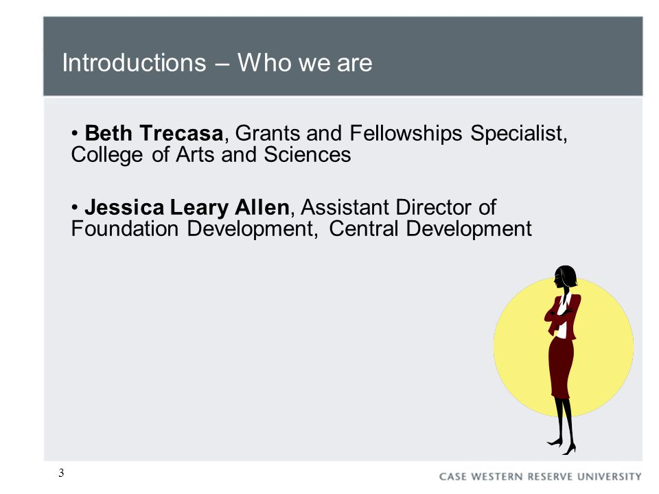 3 Introductions – Who we are Beth Trecasa, Grants and Fellowships Specialist, College of Arts and Sciences Jessica Leary Allen, Assistant Director of Foundation Development, Central Development