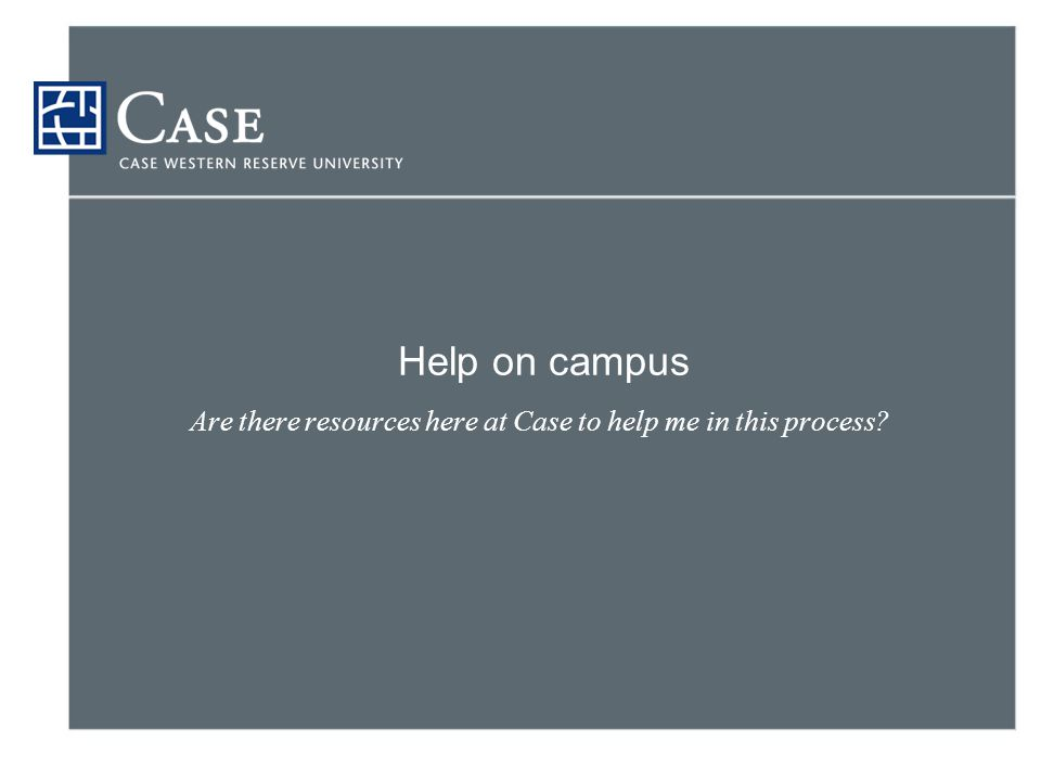 Help on campus Are there resources here at Case to help me in this process