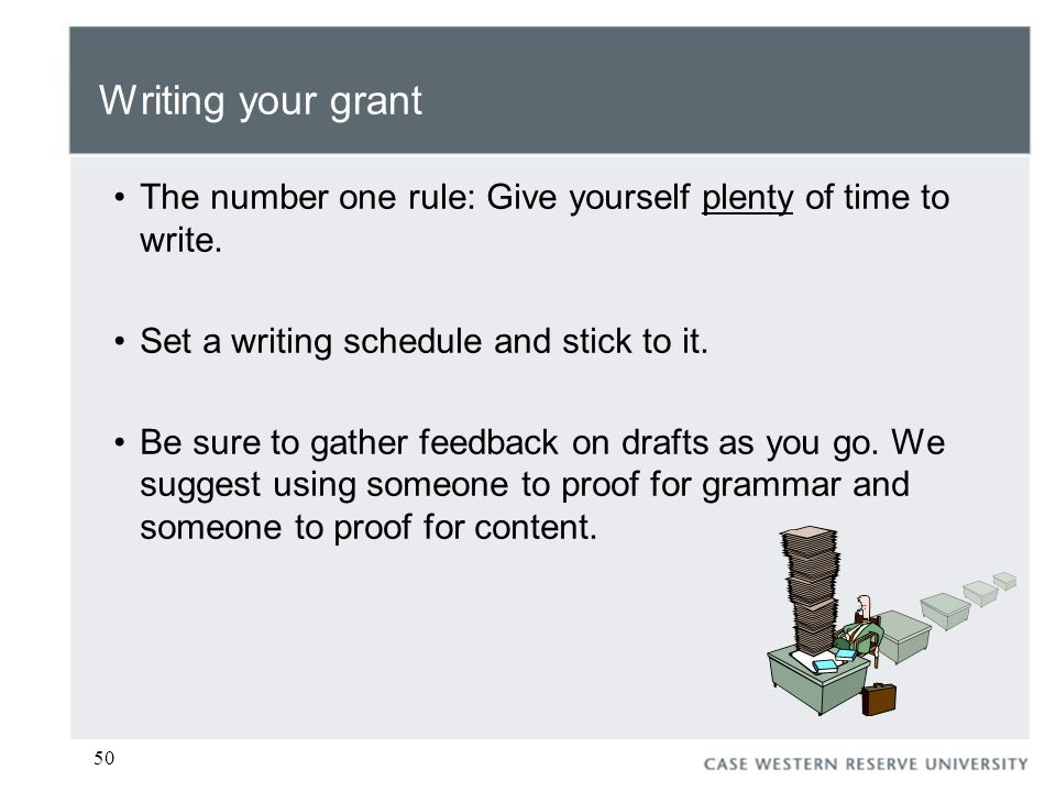 50 Writing your grant The number one rule: Give yourself plenty of time to write.