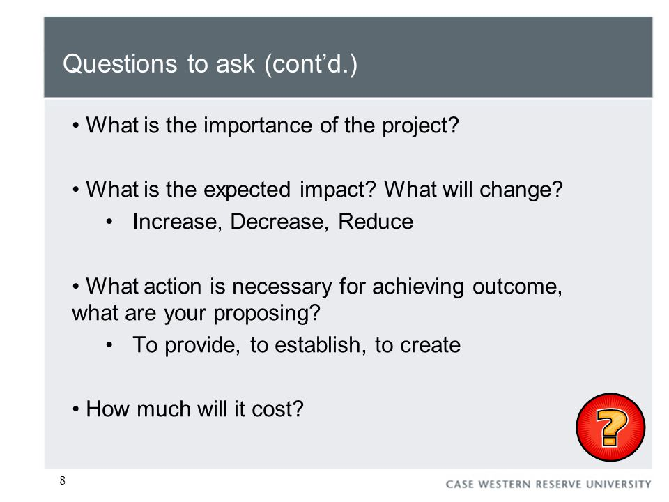 8 Questions to ask (cont'd.) What is the importance of the project.
