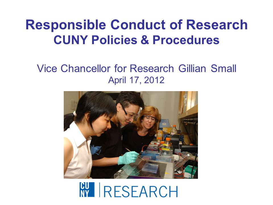 Responsible Conduct of Research CUNY Policies & Procedures Vice Chancellor for Research Gillian Small April 17, 2012