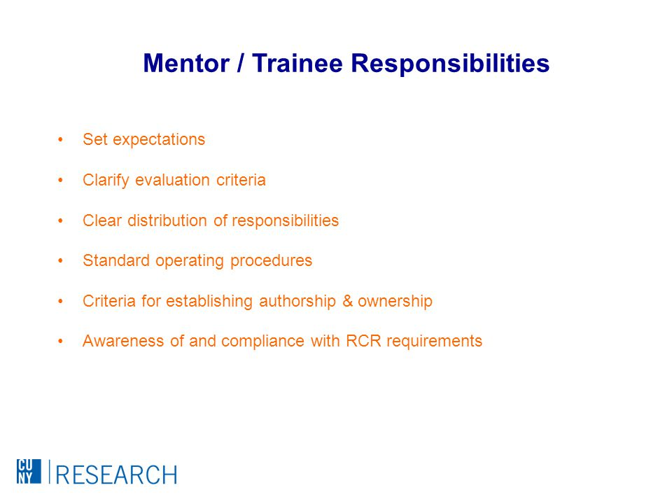 Set expectations Clarify evaluation criteria Clear distribution of responsibilities Standard operating procedures Criteria for establishing authorship & ownership Awareness of and compliance with RCR requirements Mentor / Trainee Responsibilities