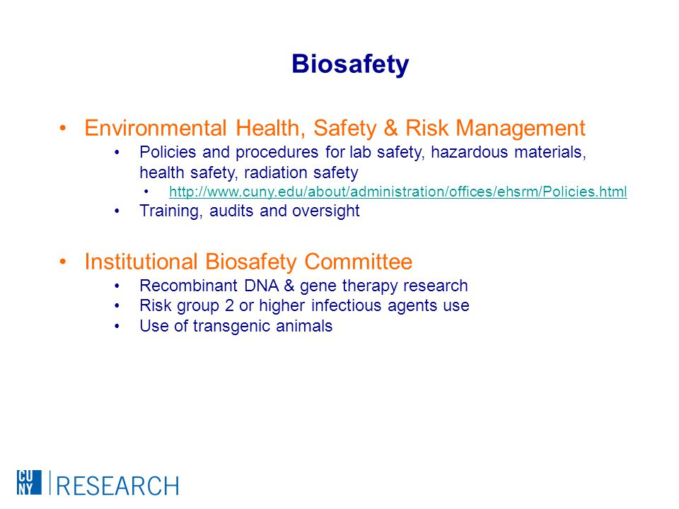 Environmental Health, Safety & Risk Management Policies and procedures for lab safety, hazardous materials, health safety, radiation safety http://www.cuny.edu/about/administration/offices/ehsrm/Policies.html Training, audits and oversight Institutional Biosafety Committee Recombinant DNA & gene therapy research Risk group 2 or higher infectious agents use Use of transgenic animals Biosafety