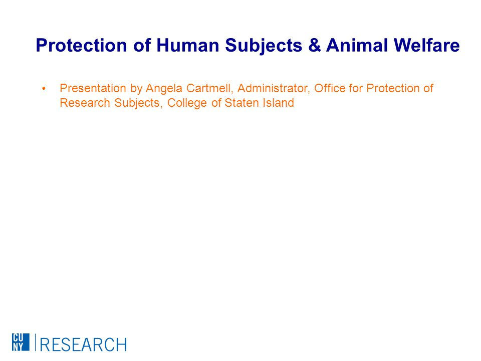 Presentation by Angela Cartmell, Administrator, Office for Protection of Research Subjects, College of Staten Island Protection of Human Subjects & Animal Welfare