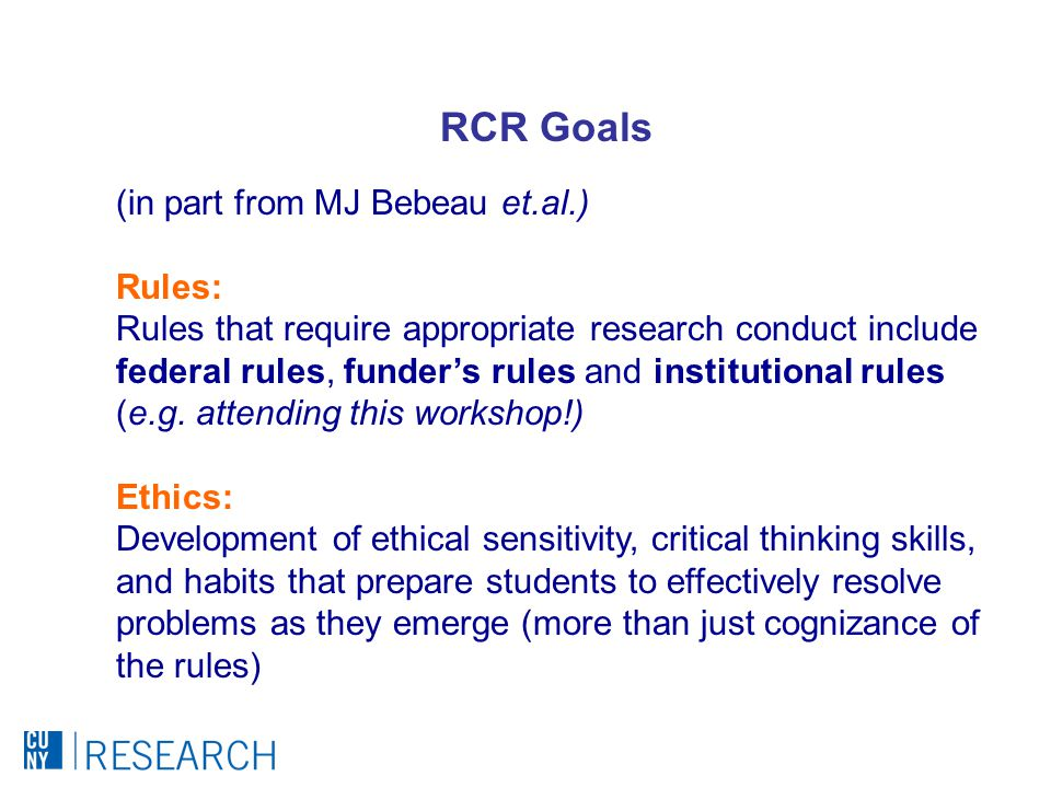 (in part from MJ Bebeau et.al.) Rules: Rules that require appropriate research conduct include federal rules, funder's rules and institutional rules (e.g.