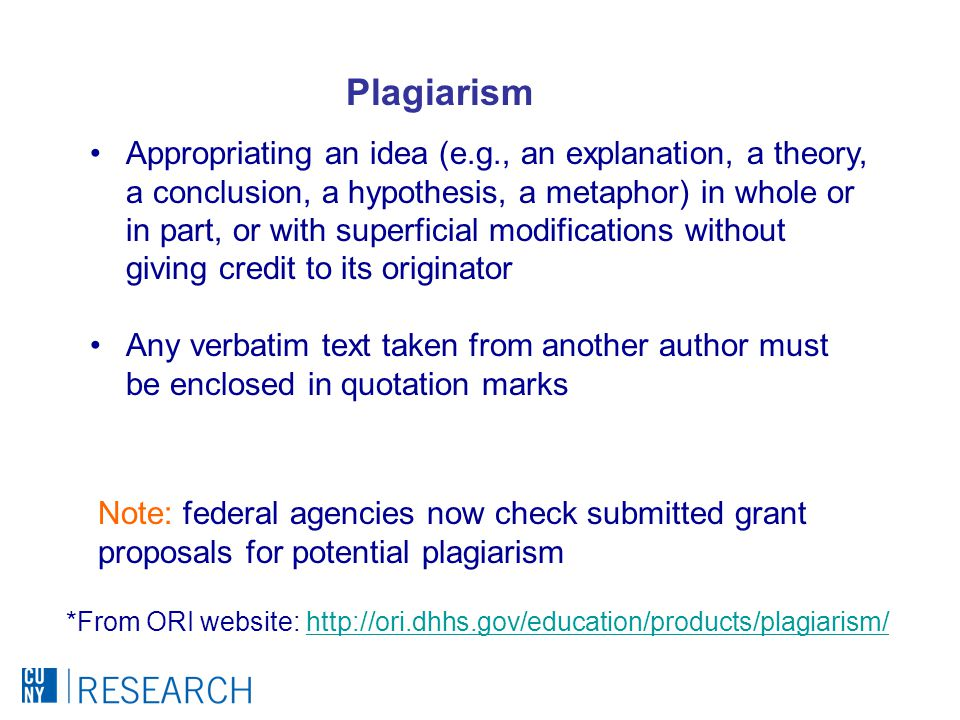 Plagiarism Appropriating an idea (e.g., an explanation, a theory, a conclusion, a hypothesis, a metaphor) in whole or in part, or with superficial modifications without giving credit to its originator Any verbatim text taken from another author must be enclosed in quotation marks *From ORI website: http://ori.dhhs.gov/education/products/plagiarism/http://ori.dhhs.gov/education/products/plagiarism/ Note: federal agencies now check submitted grant proposals for potential plagiarism