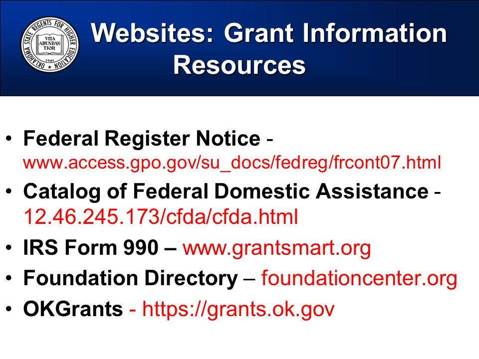 Federal Register Notice - www.access.gpo.gov/su_docs/fedreg/frcont07.html Catalog of Federal Domestic Assistance - 12.46.245.173/cfda/cfda.html IRS Form 990 – www.grantsmart.org Foundation Directory – foundationcenter.org OKGrants - https://grants.ok.gov Websites: Grant Information Resources Websites: Grant Information Resources
