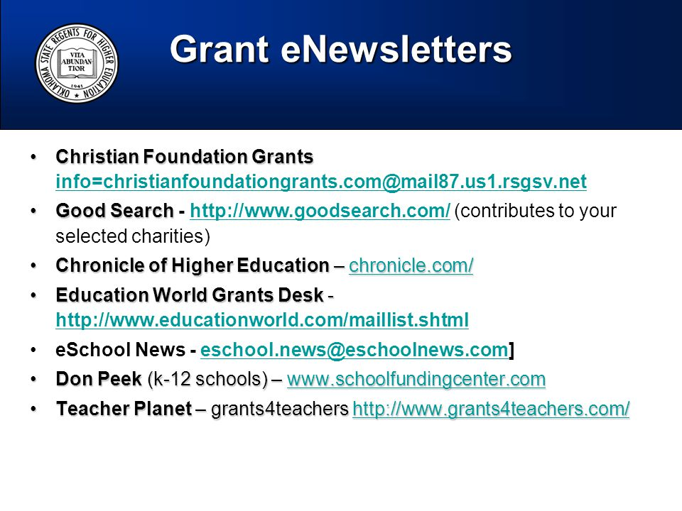 Christian Foundation GrantsChristian Foundation Grants info=christianfoundationgrants.com@mail87.us1.rsgsv.net info=christianfoundationgrants.com@mail87.us1.rsgsv.net Good SearchGood Search - http://www.goodsearch.com/ (contributes to your selected charities)http://www.goodsearch.com/ Chronicle of Higher Education – chronicle.com/Chronicle of Higher Education – chronicle.com/chronicle.com/ Education World Grants Desk -Education World Grants Desk - http://www.educationworld.com/maillist.shtml http://www.educationworld.com/maillist.shtml eSchool News - eschool.news@eschoolnews.com]eschool.news@eschoolnews.com Don Peek (k-12 schools) – www.schoolfundingcenter.comDon Peek (k-12 schools) – www.schoolfundingcenter.comwww.schoolfundingcenter.com Teacher Planet – grants4teachers http://www.grants4teachers.com/Teacher Planet – grants4teachers http://www.grants4teachers.com/http://www.grants4teachers.com/ Grant eNewsletters