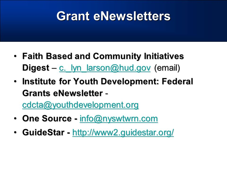 Faith Based and Community Initiatives Digest – c._lyn_larson@hud.gov (email)Faith Based and Community Initiatives Digest – c._lyn_larson@hud.gov (email)c._lyn_larson@hud.gov Institute for Youth Development: Federal Grants eNewsletter - cdcta@youthdevelopment.orgInstitute for Youth Development: Federal Grants eNewsletter - cdcta@youthdevelopment.org cdcta@youthdevelopment.org One Source - info@nyswtwrn.comOne Source - info@nyswtwrn.cominfo@nyswtwrn.com GuideStar - http://www2.guidestar.org/GuideStar - http://www2.guidestar.org/http://www2.guidestar.org/ Grant eNewsletters