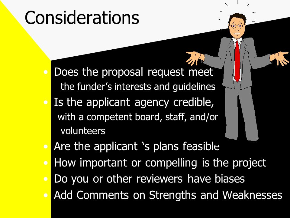 Considerations Does the proposal request meet the funder's interests and guidelines Is the applicant agency credible, with a competent board, staff, and/or volunteers Are the applicant 's plans feasible How important or compelling is the project Do you or other reviewers have biases Add Comments on Strengths and Weaknesses