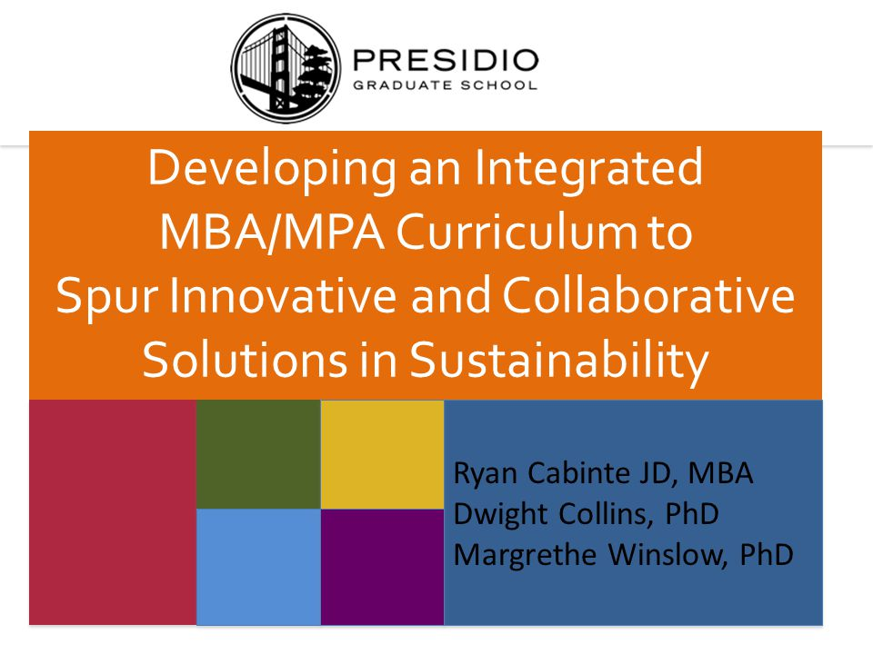 Ryan Cabinte JD, MBA Dwight Collins, PhD Margrethe Winslow, PhD Ryan Cabinte JD, MBA Dwight Collins, PhD Margrethe Winslow, PhD Developing an Integrated MBA/MPA Curriculum to Spur Innovative and Collaborative Solutions in Sustainability