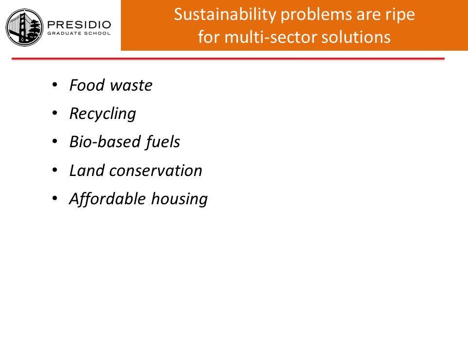 Sustainability problems are ripe for multi-sector solutions Food waste Recycling Bio-based fuels Land conservation Affordable housing