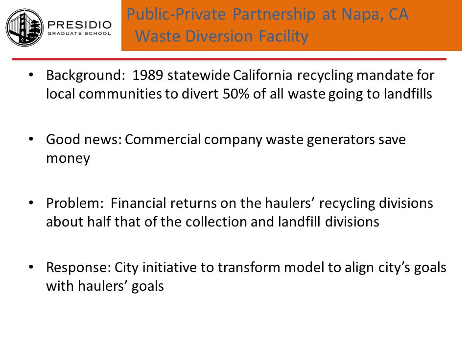 Public-Private Partnership at Napa, CA Waste Diversion Facility New RFP reflecting new business model focused on diversion – City engages support of social entrepreneur with multi-sectoral knowledge – RFP issued (2004), three haulers responded, winner chosen Diversion rate increased from 49% in 2005 to 62% in 2012 Key Observation: Multi-sectoral knowledge required for initiative to succeed – City budgetary/operations environment – State regulatory environment – For-profit business optimization