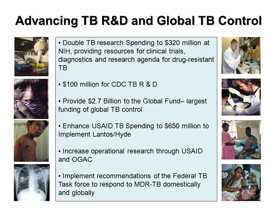 Advancing TB R&D and Global TB Control Double TB research Spending to $320 million at NIH, providing resources for clinical trials, diagnostics and research agenda for drug-resistant TB $100 million for CDC TB R & D Provide $2.7 Billion to the Global Fund– largest funding of global TB control Enhance USAID TB Spending to $650 million to Implement Lantos/Hyde Increase operational research through USAID and OGAC Implement recommendations of the Federal TB Task force to respond to MDR-TB domestically and globally