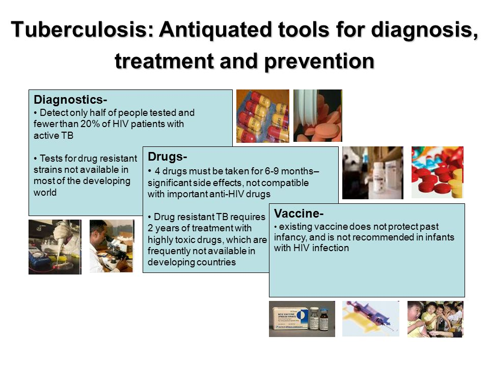 Tuberculosis: Antiquated tools for diagnosis, treatment and prevention Diagnostics- Detect only half of people tested and fewer than 20% of HIV patients with active TB Tests for drug resistant strains not available in most of the developing world Drugs- 4 drugs must be taken for 6-9 months– significant side effects, not compatible with important anti-HIV drugs Drug resistant TB requires 2 years of treatment with highly toxic drugs, which are frequently not available in developing countries Vaccine- existing vaccine does not protect past infancy, and is not recommended in infants with HIV infection