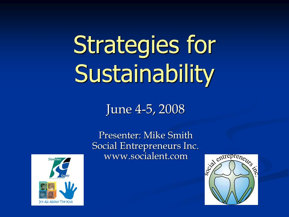 Agenda 1.The Context for Sustainability Planning in Stanislaus County 2.Key Elements of Sustainability 3.Resource Management: Optimizing Resources for Sustainability 4.Revenue Enhancement: Diversifying and Strengthening Long-Term Funding Streams 5.Non-Financial Elements of Sustainability 6.Sustaining Collaborations 7.Planning for Sustainability