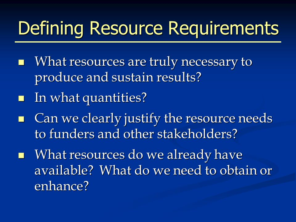 Defining Resource Requirements What resources are truly necessary to produce and sustain results.