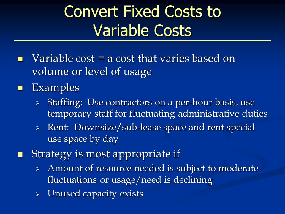 Convert Fixed Costs to Variable Costs Variable cost = a cost that varies based on volume or level of usage Variable cost = a cost that varies based on volume or level of usage Examples Examples  Staffing: Use contractors on a per-hour basis, use temporary staff for fluctuating administrative duties  Rent: Downsize/sub-lease space and rent special use space by day Strategy is most appropriate if Strategy is most appropriate if  Amount of resource needed is subject to moderate fluctuations or usage/need is declining  Unused capacity exists