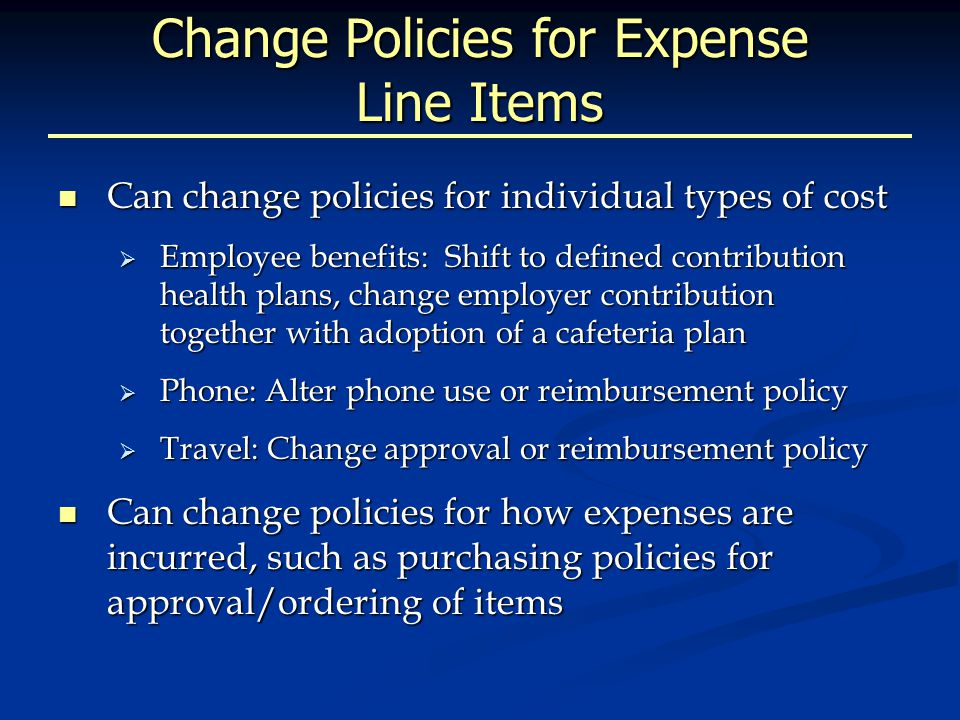 Change Policies for Expense Line Items Can change policies for individual types of cost Can change policies for individual types of cost  Employee benefits: Shift to defined contribution health plans, change employer contribution together with adoption of a cafeteria plan  Phone: Alter phone use or reimbursement policy  Travel: Change approval or reimbursement policy Can change policies for how expenses are incurred, such as purchasing policies for approval/ordering of items Can change policies for how expenses are incurred, such as purchasing policies for approval/ordering of items