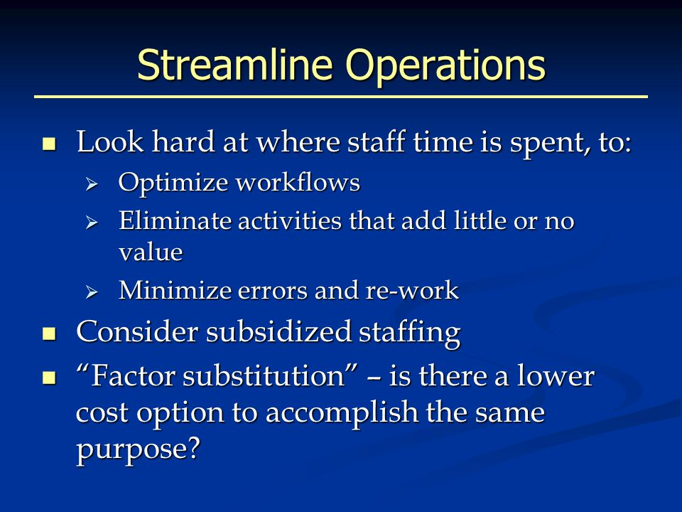 Streamline Operations Look hard at where staff time is spent, to: Look hard at where staff time is spent, to:  Optimize workflows  Eliminate activities that add little or no value  Minimize errors and re-work Consider subsidized staffing Consider subsidized staffing Factor substitution – is there a lower cost option to accomplish the same purpose.