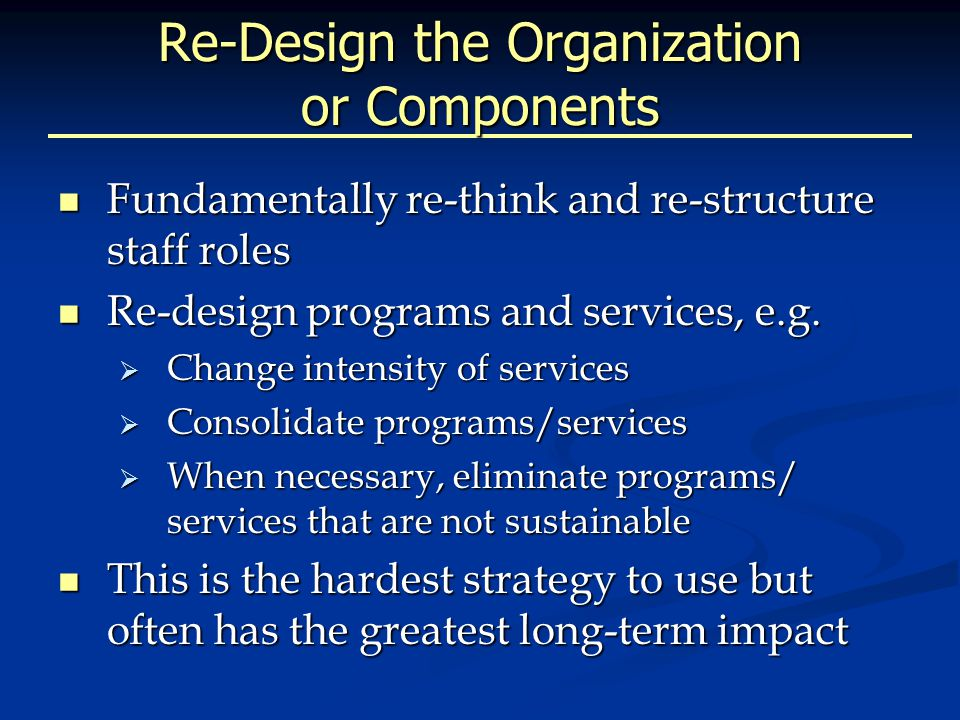 Re-Design the Organization or Components Fundamentally re-think and re-structure staff roles Fundamentally re-think and re-structure staff roles Re-design programs and services, e.g.