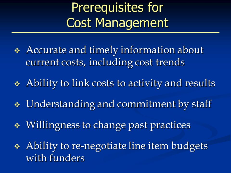 Prerequisites for Cost Management  Accurate and timely information about current costs, including cost trends  Ability to link costs to activity and results  Understanding and commitment by staff  Willingness to change past practices  Ability to re-negotiate line item budgets with funders