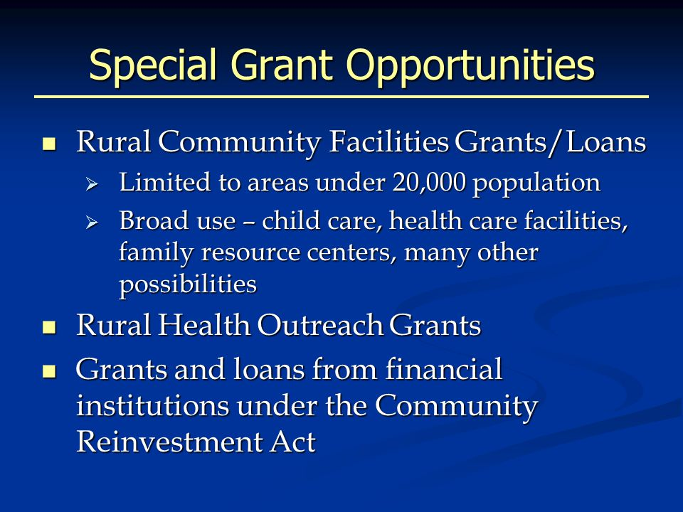 Special Grant Opportunities Rural Community Facilities Grants/Loans Rural Community Facilities Grants/Loans  Limited to areas under 20,000 population  Broad use – child care, health care facilities, family resource centers, many other possibilities Rural Health Outreach Grants Rural Health Outreach Grants Grants and loans from financial institutions under the Community Reinvestment Act Grants and loans from financial institutions under the Community Reinvestment Act