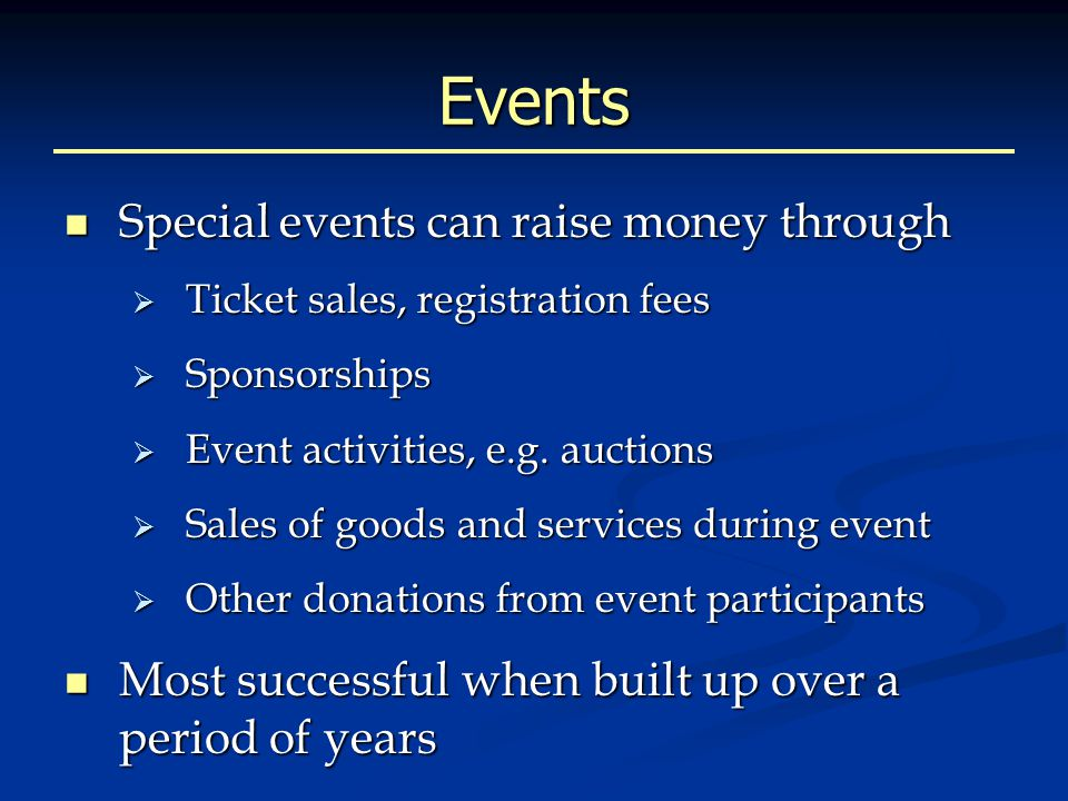 Events Special events can raise money through Special events can raise money through  Ticket sales, registration fees  Sponsorships  Event activities, e.g.