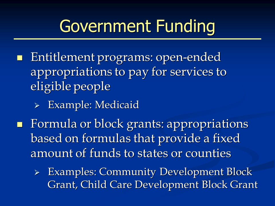 Government Funding Entitlement programs: open-ended appropriations to pay for services to eligible people Entitlement programs: open-ended appropriations to pay for services to eligible people  Example: Medicaid Formula or block grants: appropriations based on formulas that provide a fixed amount of funds to states or counties Formula or block grants: appropriations based on formulas that provide a fixed amount of funds to states or counties  Examples: Community Development Block Grant, Child Care Development Block Grant