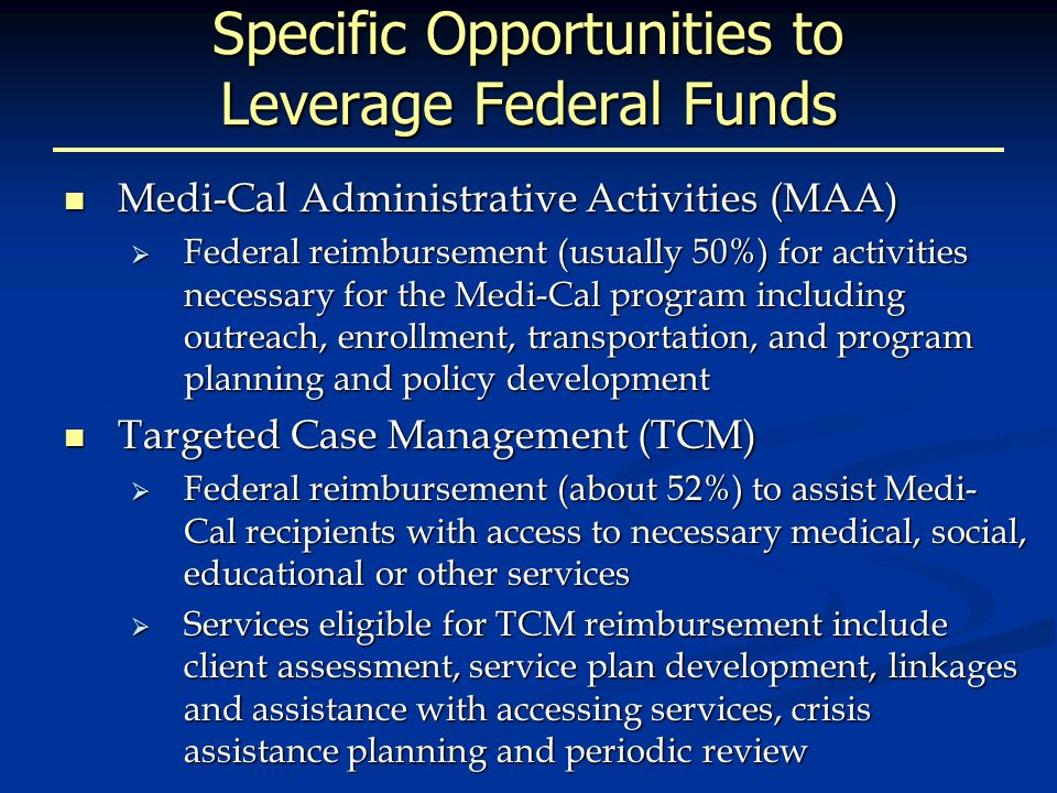 Specific Opportunities to Leverage Federal Funds Medi-Cal Administrative Activities (MAA) Medi-Cal Administrative Activities (MAA)  Federal reimbursement (usually 50%) for activities necessary for the Medi-Cal program including outreach, enrollment, transportation, and program planning and policy development Targeted Case Management (TCM) Targeted Case Management (TCM)  Federal reimbursement (about 52%) to assist Medi- Cal recipients with access to necessary medical, social, educational or other services  Services eligible for TCM reimbursement include client assessment, service plan development, linkages and assistance with accessing services, crisis assistance planning and periodic review