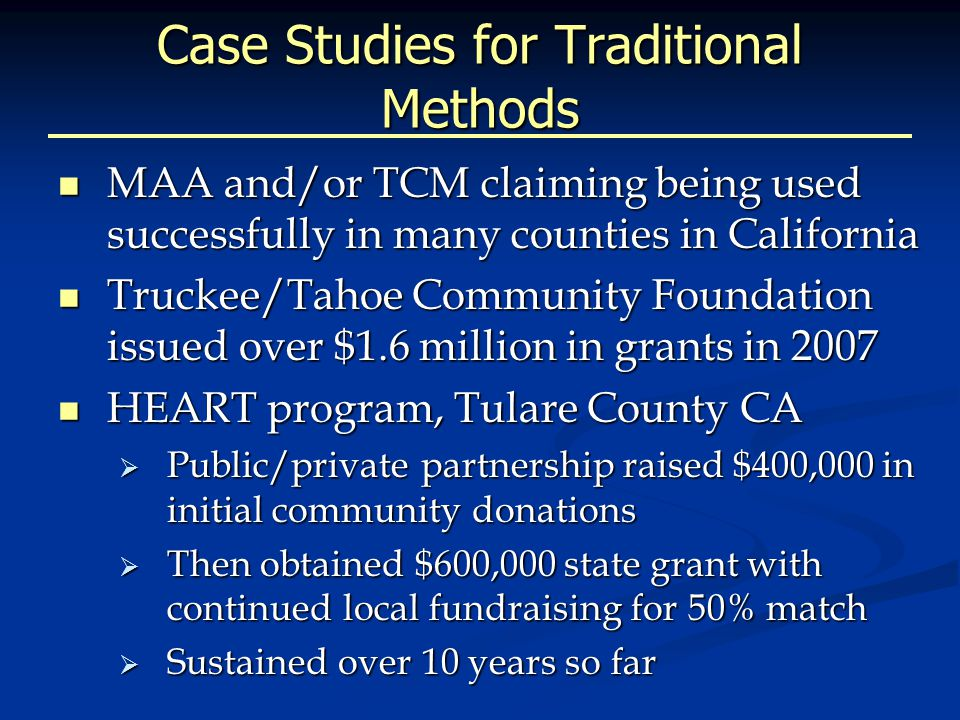 Case Studies for Traditional Methods MAA and/or TCM claiming being used successfully in many counties in California MAA and/or TCM claiming being used successfully in many counties in California Truckee/Tahoe Community Foundation issued over $1.6 million in grants in 2007 Truckee/Tahoe Community Foundation issued over $1.6 million in grants in 2007 HEART program, Tulare County CA HEART program, Tulare County CA  Public/private partnership raised $400,000 in initial community donations  Then obtained $600,000 state grant with continued local fundraising for 50% match  Sustained over 10 years so far