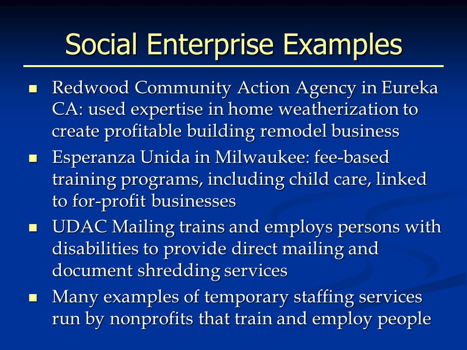 Social Enterprise Examples Redwood Community Action Agency in Eureka CA: used expertise in home weatherization to create profitable building remodel business Redwood Community Action Agency in Eureka CA: used expertise in home weatherization to create profitable building remodel business Esperanza Unida in Milwaukee: fee-based training programs, including child care, linked to for-profit businesses Esperanza Unida in Milwaukee: fee-based training programs, including child care, linked to for-profit businesses UDAC Mailing trains and employs persons with disabilities to provide direct mailing and document shredding services UDAC Mailing trains and employs persons with disabilities to provide direct mailing and document shredding services Many examples of temporary staffing services run by nonprofits that train and employ people Many examples of temporary staffing services run by nonprofits that train and employ people