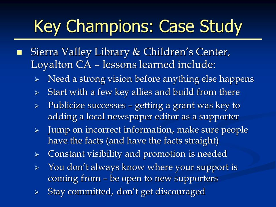 Key Champions: Case Study Sierra Valley Library & Children's Center, Loyalton CA – lessons learned include: Sierra Valley Library & Children's Center, Loyalton CA – lessons learned include:  Need a strong vision before anything else happens  Start with a few key allies and build from there  Publicize successes – getting a grant was key to adding a local newspaper editor as a supporter  Jump on incorrect information, make sure people have the facts (and have the facts straight)  Constant visibility and promotion is needed  You don't always know where your support is coming from – be open to new supporters  Stay committed, don't get discouraged