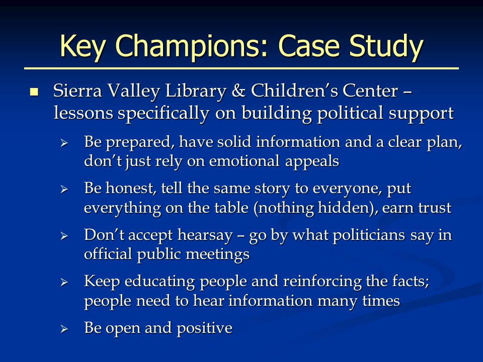 Key Champions: Case Study Sierra Valley Library & Children's Center – lessons specifically on building political support Sierra Valley Library & Children's Center – lessons specifically on building political support  Be prepared, have solid information and a clear plan, don't just rely on emotional appeals  Be honest, tell the same story to everyone, put everything on the table (nothing hidden), earn trust  Don't accept hearsay – go by what politicians say in official public meetings  Keep educating people and reinforcing the facts; people need to hear information many times  Be open and positive