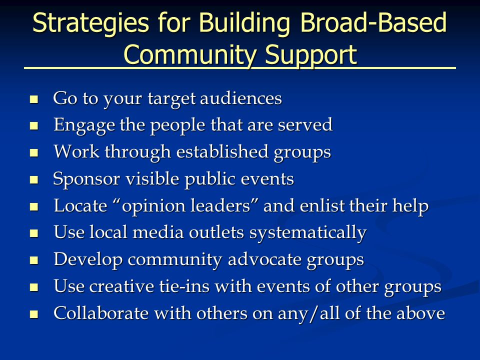 Strategies for Building Broad-Based Community Support Go to your target audiences Go to your target audiences Engage the people that are served Engage the people that are served Work through established groups Work through established groups Sponsor visible public events Sponsor visible public events Locate opinion leaders and enlist their help Locate opinion leaders and enlist their help Use local media outlets systematically Use local media outlets systematically Develop community advocate groups Develop community advocate groups Use creative tie-ins with events of other groups Use creative tie-ins with events of other groups Collaborate with others on any/all of the above Collaborate with others on any/all of the above