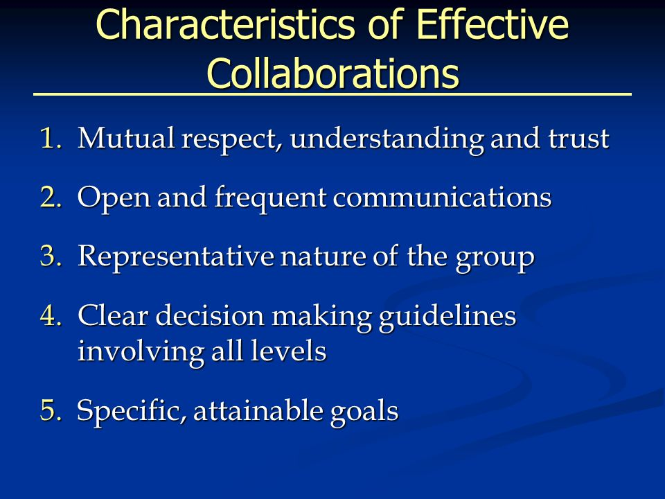 Characteristics of Effective Collaborations 1.Mutual respect, understanding and trust 2.Open and frequent communications 3.Representative nature of the group 4.Clear decision making guidelines involving all levels 5.Specific, attainable goals