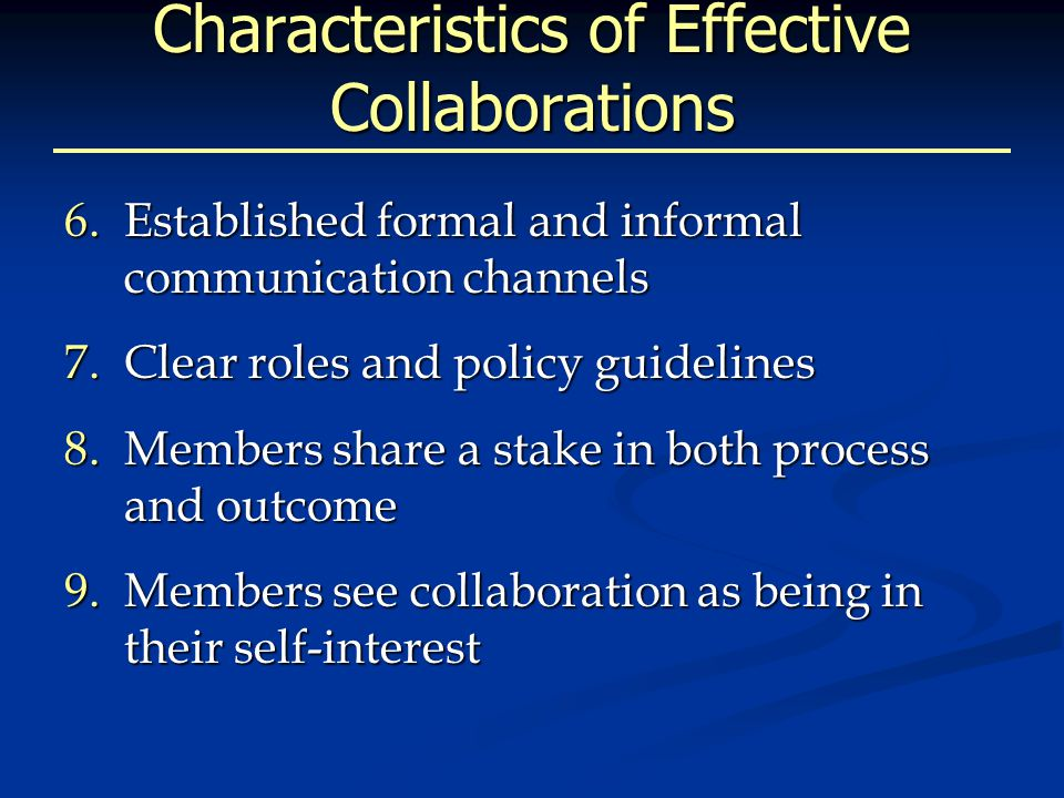 Characteristics of Effective Collaborations 6.Established formal and informal communication channels 7.Clear roles and policy guidelines 8.Members share a stake in both process and outcome 9.Members see collaboration as being in their self-interest