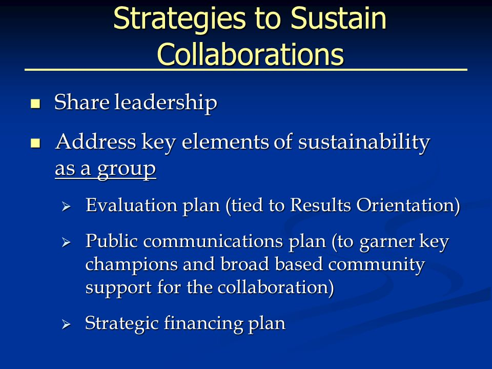 Strategies to Sustain Collaborations Share leadership Share leadership Address key elements of sustainability as a group Address key elements of sustainability as a group  Evaluation plan (tied to Results Orientation)  Public communications plan (to garner key champions and broad based community support for the collaboration)  Strategic financing plan