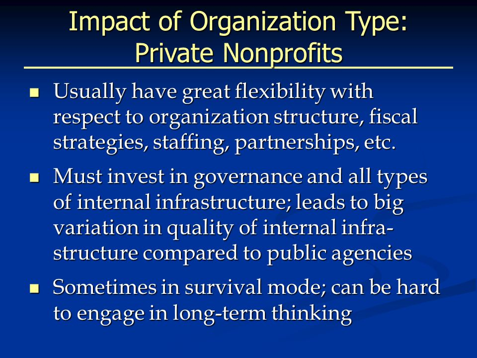 Impact of Organization Type: Public Agencies Subject to policies and funding changes at multiple levels of government Subject to policies and funding changes at multiple levels of government Different funding mechanisms are available Different funding mechanisms are available Usually able to leverage infrastructure found within the governmental system Usually able to leverage infrastructure found within the governmental system Political will to protect programs and initiatives is critical Political will to protect programs and initiatives is critical Can have less flexibility due to legislated service silos and decision making processes Can have less flexibility due to legislated service silos and decision making processes