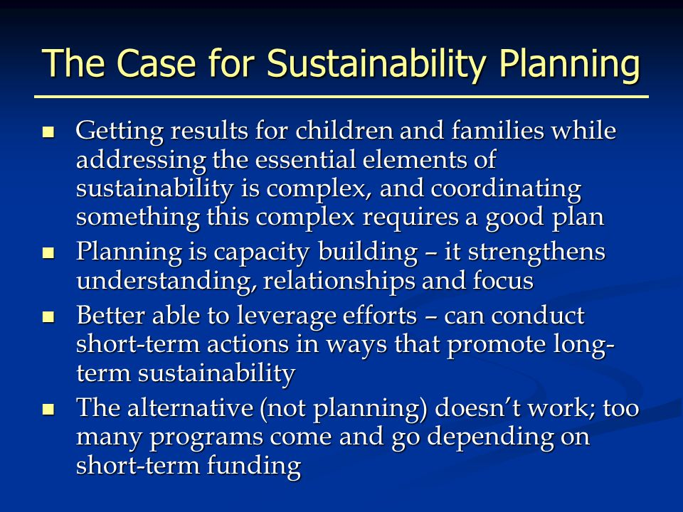 The Case for Sustainability Planning Getting results for children and families while addressing the essential elements of sustainability is complex, and coordinating something this complex requires a good plan Getting results for children and families while addressing the essential elements of sustainability is complex, and coordinating something this complex requires a good plan Planning is capacity building – it strengthens understanding, relationships and focus Planning is capacity building – it strengthens understanding, relationships and focus Better able to leverage efforts – can conduct short-term actions in ways that promote long- term sustainability Better able to leverage efforts – can conduct short-term actions in ways that promote long- term sustainability The alternative (not planning) doesn't work; too many programs come and go depending on short-term funding The alternative (not planning) doesn't work; too many programs come and go depending on short-term funding